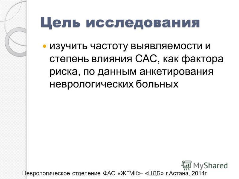 Цель исследования изучить частоту выявляемости и степень влияния САС, как фактора риска, по данным анкетирования неврологических больных Неврологическое отделение ФАО «ЖГМК»- «ЦДБ» г.Астана, 2014 г.