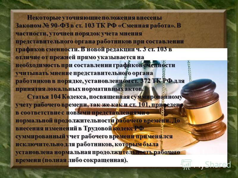 Некоторые уточняющие положения внесены Законом 90-ФЗ в ст. 103 ТК РФ «Сменная работа». В частности, уточнен порядок учета мнения представительного органа работников при составлении графиков сменности. В новой редакции ч. 3 ст. 103 в отличие от прежне