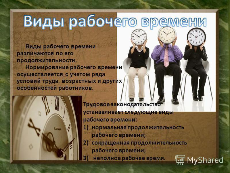 Виды рабочего времени различаются по его продолжительности. Нормирование рабочего времени осуществляется с учетом ряда условий труда, возрастных и других особенностей работников. Трудовое законодательство устанавливает следующие виды рабочего времени