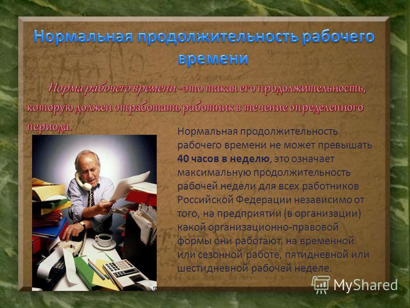 Нормальная продолжительность рабочего времени не может превышать 40 часов в неделю, это означает максимальную продолжительность рабочей недели для всех работников Российской Федерации независимо от того, на предприятии (в организации) какой организац