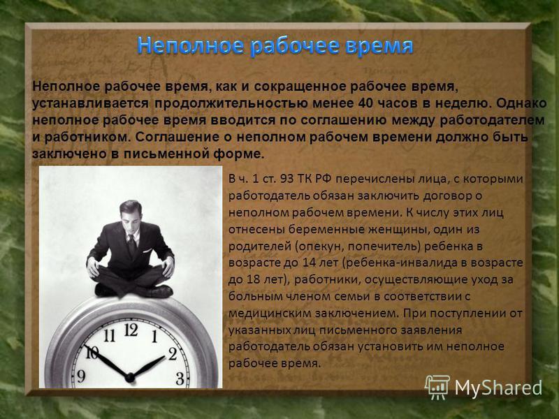 Неполное рабочее время, как и сокращенное рабочее время, устанавливается продолжительностью менее 40 часов в неделю. Однако неполное рабочее время вводится по соглашению между работодателем и работником. Соглашение о неполном рабочем времени должно б