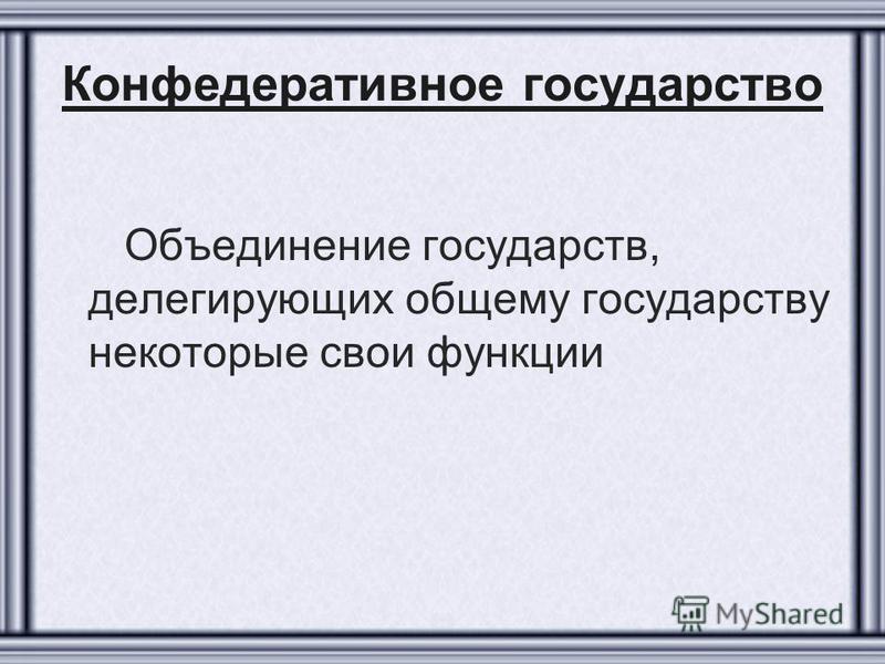 Конфедеративное государство Объединение государств, делегирующих общему государству некоторые свои функции
