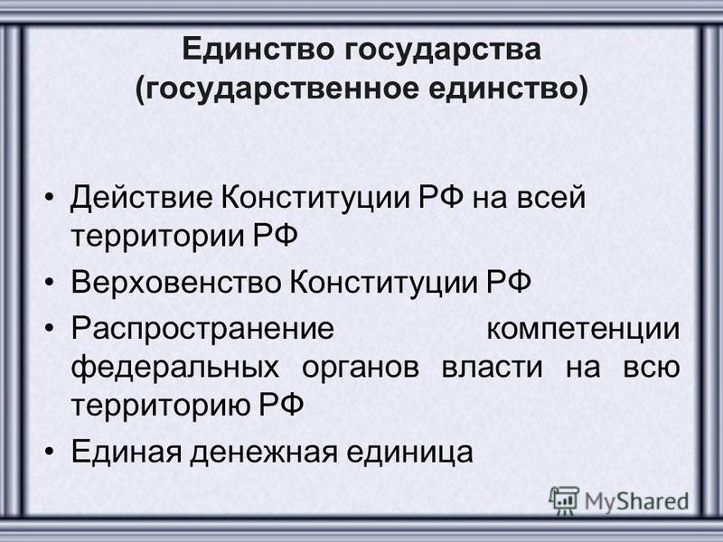 Единство государства (государственное единство) Действие Конституции РФ на всей территории РФ Верховенство Конституции РФ Распространение компетенции федеральных органов власти на всю территорию РФ Единая денежная единица