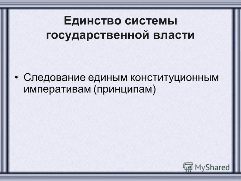 Единство системы государственной власти Следование единым конституционным императивам (принципам)