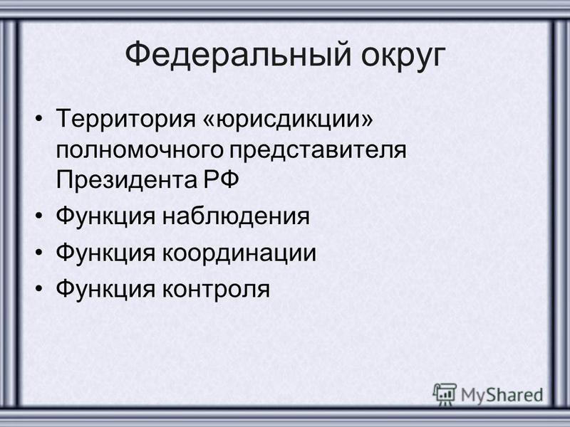 Федеральный округ Территория «юрисдикции» полномочного представителя Президента РФ Функция наблюдения Функция координации Функция контроля