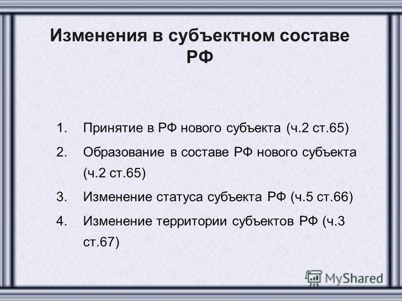 Изменения в субъектном составе РФ 1. Принятие в РФ нового субъекта (ч.2 ст.65) 2. Образование в составе РФ нового субъекта (ч.2 ст.65) 3. Изменение статуса субъекта РФ (ч.5 ст.66) 4. Изменение территории субъектов РФ (ч.3 ст.67)