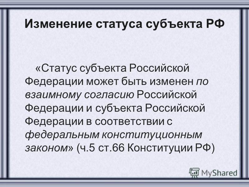 Изменение статуса субъекта РФ «Статус субъекта Российской Федерации может быть изменен по взаимному согласию Российской Федерации и субъекта Российской Федерации в соответствии с федеральным конституционным законом» (ч.5 ст.66 Конституции РФ)
