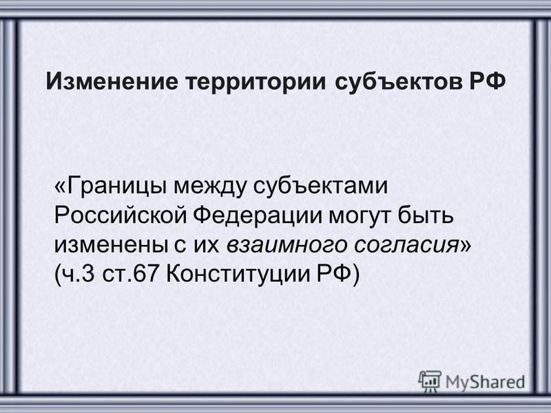 Изменение территории субъектов РФ «Границы между субъектами Российской Федерации могут быть изменены с их взаимного согласия» (ч.3 ст.67 Конституции РФ)