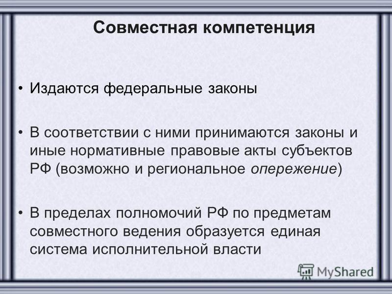 Совместная компетенция Издаются федеральные законы В соответствии с ними принимаются законы и иные нормативные правовые акты субъектов РФ (возможно и региональное опережение) В пределах полномочий РФ по предметам совместного ведения образуется единая