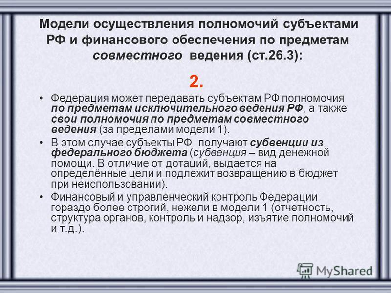 Модели осуществления полномочий субъектами РФ и финансового обеспечения по предметам совместного ведения (ст.26.3): 2. Федерация может передавать субъектам РФ полномочия по предметам исключительного ведения РФ, а также свои полномочия по предметам со
