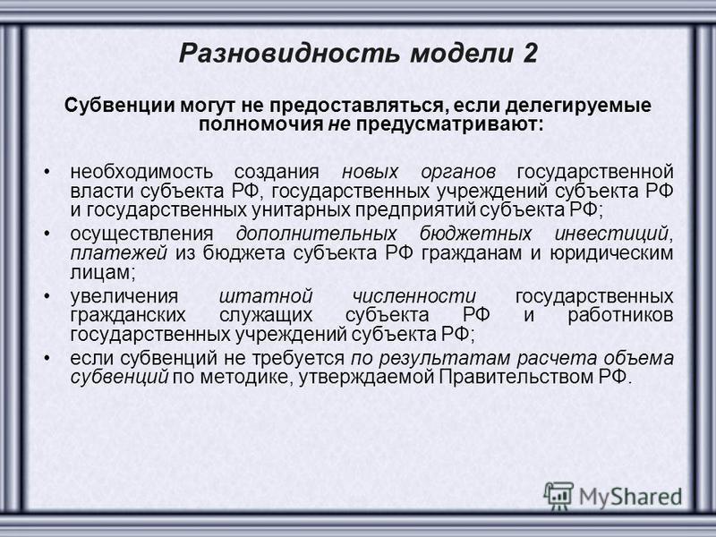 Разновидность модели 2 Субвенции могут не предоставляться, если делегируемые полномочия не предусматривают: необходимость создания новых органов государственной власти субъекта РФ, государственных учреждений субъекта РФ и государственных унитарных пр