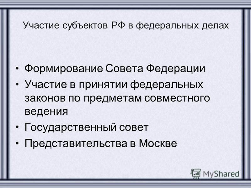 Участие субъектов РФ в федеральных делах Формирование Совета Федерации Участие в принятии федеральных законов по предметам совместного ведения Государственный совет Представительства в Москве