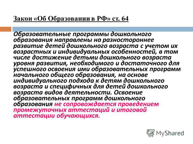 Закон «Об Образовании в РФ» ст. 64 Образовательные программы дошкольного образования направлены на разностороннее развитие детей дошкольного возраста с учетом их возрастных и индивидуальных особенностей, в том числе достижение детьми дошкольного возр