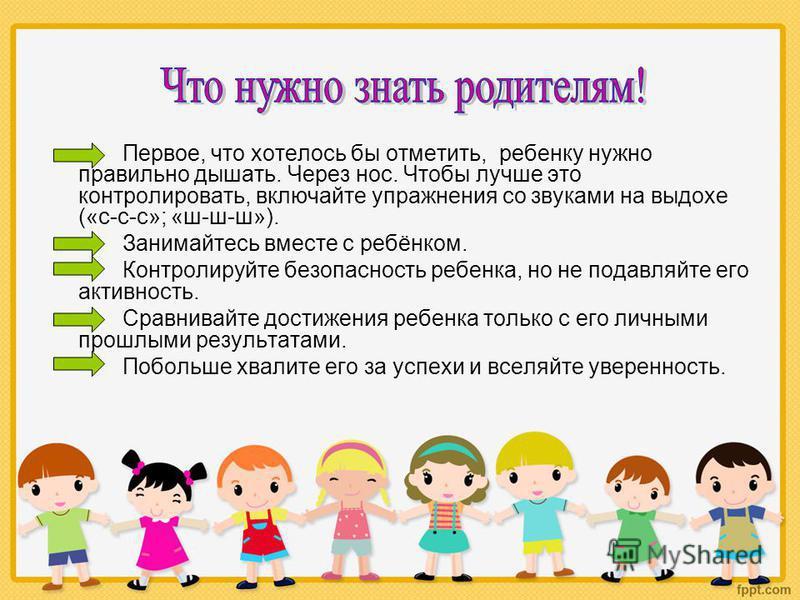 Первое, что хотелось бы отметить, ребенку нужно правильно дышать. Через нос. Чтобы лучше это контролировать, включайте упражнения со звуками на выдохе («с-с-с»; «ш-ш-ш»). Занимайтесь вместе с ребёнком. Контролируйте безопасность ребенка, но не подавл