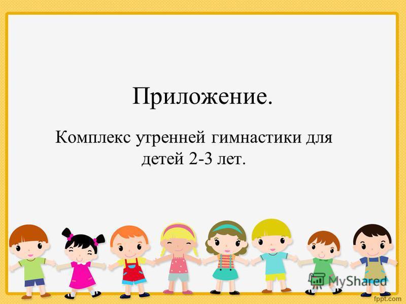 Приложение. Комплекс утренней гимнастики для детей 2-3 лет.