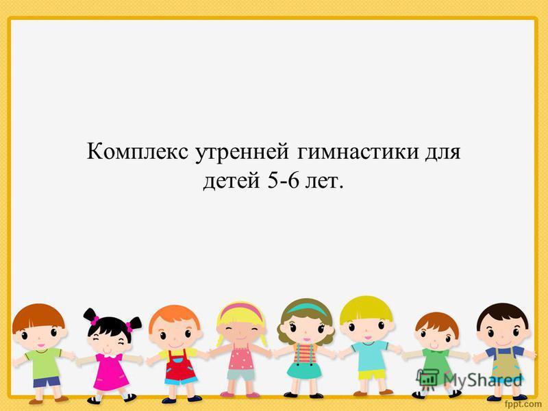 Комплекс утренней гимнастики для детей 5-6 лет.