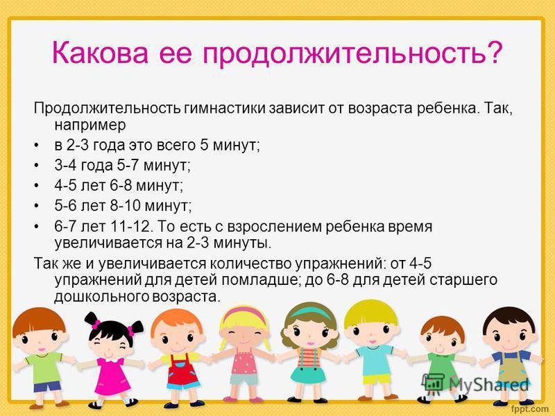 Какова ее продолжительность? Продолжительность гимнастики зависит от возраста ребенка. Так, например в 2-3 года это всего 5 минут; 3-4 года 5-7 минут; 4-5 лет 6-8 минут; 5-6 лет 8-10 минут; 6-7 лет 11-12. То есть с взрослением ребенка время увеличива