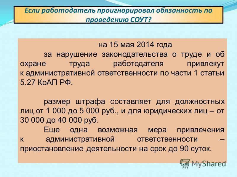 на 15 мая 2014 года за нарушение законодательства о труде и об охране труда работодателя привлекут к административной ответственности по части 1 статьи 5.27 КоАП РФ. размер штрафа составляет для должностных лиц от 1 000 до 5 000 руб., и для юридическ