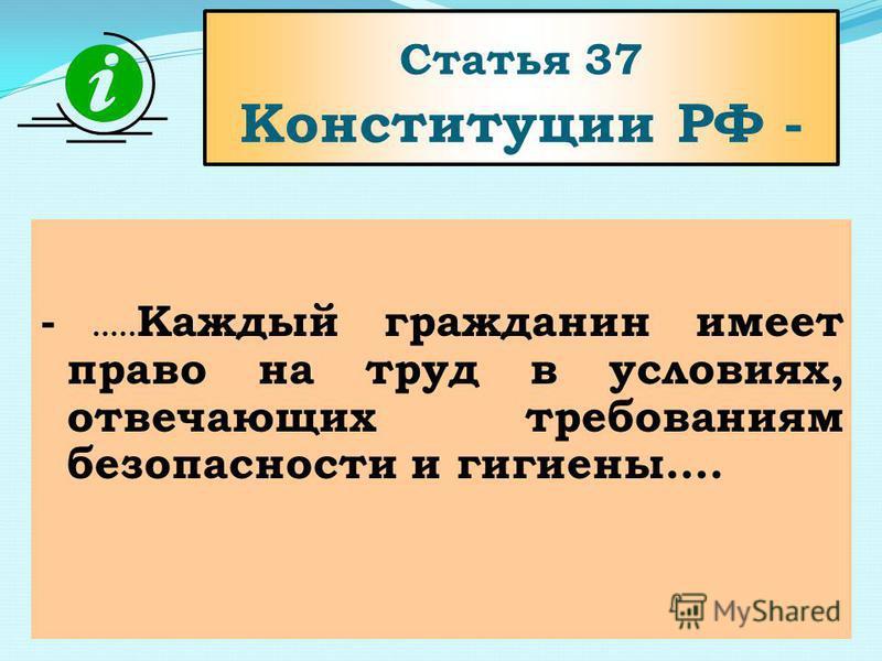 Статья 37 Конституции РФ - - ….. Каждый гражданин имеет право на труд в условиях, отвечающих требованиям безопасности и гигиены….