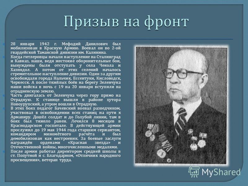28 января 1942 г. Мефодий Данилович был мобилизован в Красную Армию. Воевал он во 2- ой гвардейской Таманской дивизии им. Калинина. Когда гитлеровцы начали наступление на Сталинград и Кавказ, наши, ведя жестокие оборонительные бои, вынуждены были отс