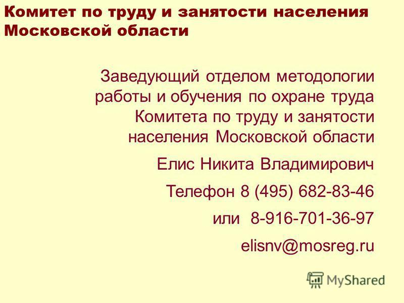 Заведующий отделом методологии работы и обучения по охране труда Комитета по труду и занятости населения Московской области Елис Никита Владимирович Телефон 8 (495) 682-83-46 или 8-916-701-36-97 elisnv@mosreg.ru Комитет по труду и занятости населения