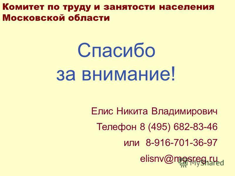 Спасибо за внимание! Елис Никита Владимирович Телефон 8 (495) 682-83-46 или 8-916-701-36-97 elisnv@mosreg.ru Комитет по труду и занятости населения Московской области