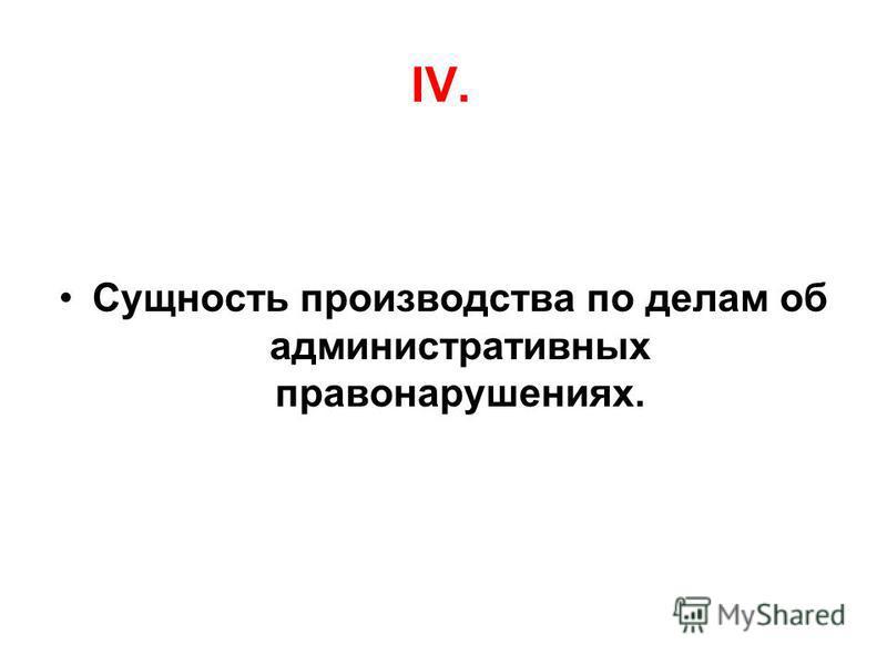 IV. Сущность производства по делам об административных правонарушениях.
