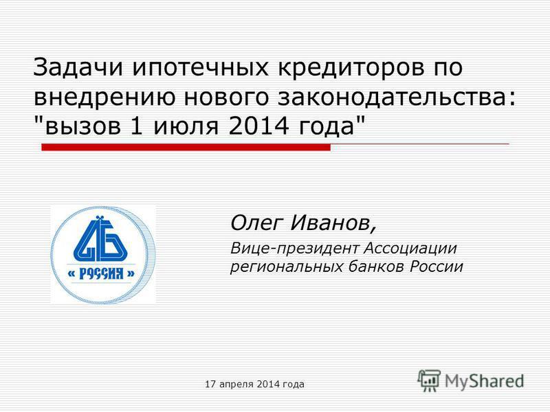 17 апреля 2014 года Задачи ипотечных кредиторов по внедрению нового законодательства: вызов 1 июля 2014 года Олег Иванов, Вице-президент Ассоциации региональных банков России