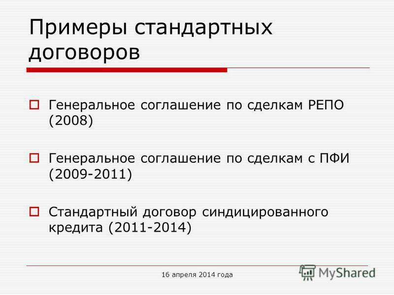 Примеры стандартных договоров Генеральное соглашение по сделкам РЕПО (2008) Генеральное соглашение по сделкам с ПФИ (2009-2011) Стандартный договор синдицированного кредита (2011-2014) 16 апреля 2014 года