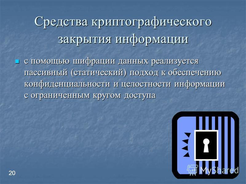 Средства криптографического закрытия информации с помощью шифрации данных реализуется пассивный (статический) подход к обеспечению конфиденциальности и целостности информации с ограниченным кругом доступа с помощью шифрации данных реализуется пассивн