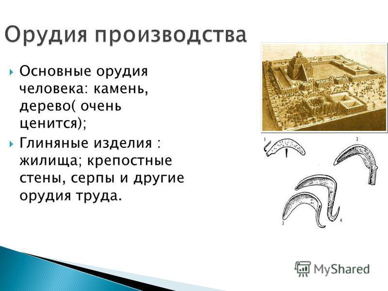 Орудия производства Основные орудия человека: камень, дерево( очень ценится); Глиняные изделия : жилища; крепостные стены, серпы и другие орудия труда.