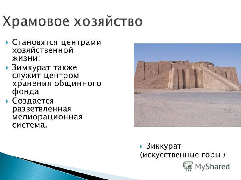 Храмовое хозяйство Зиккурат (искусственные горы ) Становятся центрами хозяйственной жизни; Зимкурат также служит центром хранения общинного фонда Создаётся разветвленная мелиорационная система.