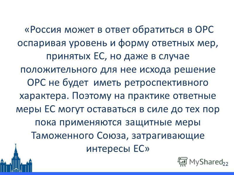«Россия может в ответ обратиться в ОРС оспаривая уровень и форму ответных мер, принятых ЕС, но даже в случае положительного для нее исхода решение ОРС не будет иметь ретроспективного характера. Поэтому на практике ответные меры ЕС могут оставаться в