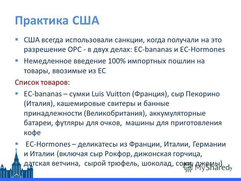 Практика США США всегда использовали санкции, когда получали на это разрешение ОРС - в двух делах: EC-bananas и EC-Hormones Немедленное введение 100% импортных пошлин на товары, ввозимые из ЕС Список товаров: EC-bananas – сумки Luis Vuitton (Франция)