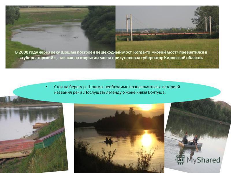 В 2000 году через реку Шошма построен пешеходный мост. Когда-то «козий мост» превратился в «губернаторский», так как на открытии моста присутствовал губернатор Кировской области. Стоя на берегу р. Шошма необходимо познакомиться с историей названия ре