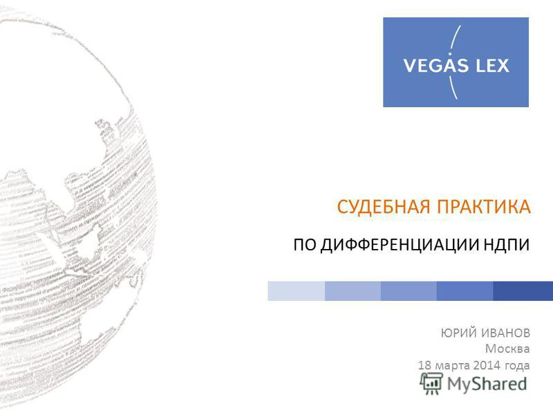 СУДЕБНАЯ ПРАКТИКА ПО ДИФФЕРЕНЦИАЦИИ НДПИ ЮРИЙ ИВАНОВ Москва 18 марта 2014 года