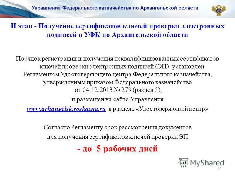 12 II этап - Получение сертификатов ключей проверки электронных подписей в УФК по Архангельской области Порядок регистрации и получения неквалифицированных сертификатов ключей проверки электронных подписей (ЭП) установлен Регламентом Удостоверяющего