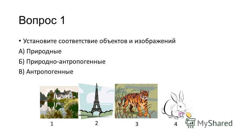 Вопрос 1 Установите соответствие объектов и изображений А) Природные Б) Природно-антропогенные В) Антропогенные 1 2 34