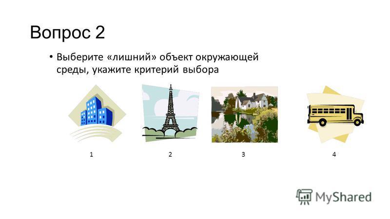 Вопрос 2 Выберите «лишний» объект окружающей среды, укажите критерий выбора 1234