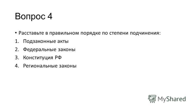 Вопрос 4 Расставьте в правильном порядке по степени подчинения: 1. Подзаконные акты 2. Федеральные законы 3. Конституция РФ 4. Региональные законы