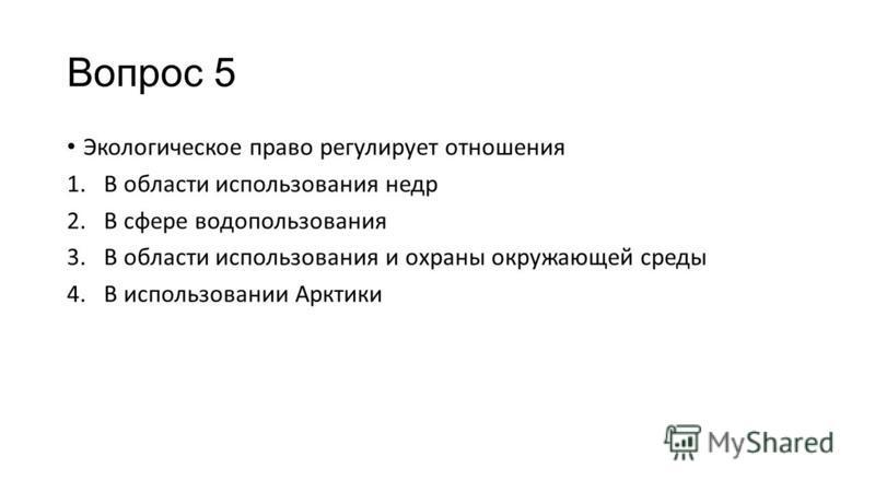 Вопрос 5 Экологическое право регулирует отношения 1. В области использования недр 2. В сфере водопользования 3. В области использования и охраны окружающей среды 4. В использовании Арктики