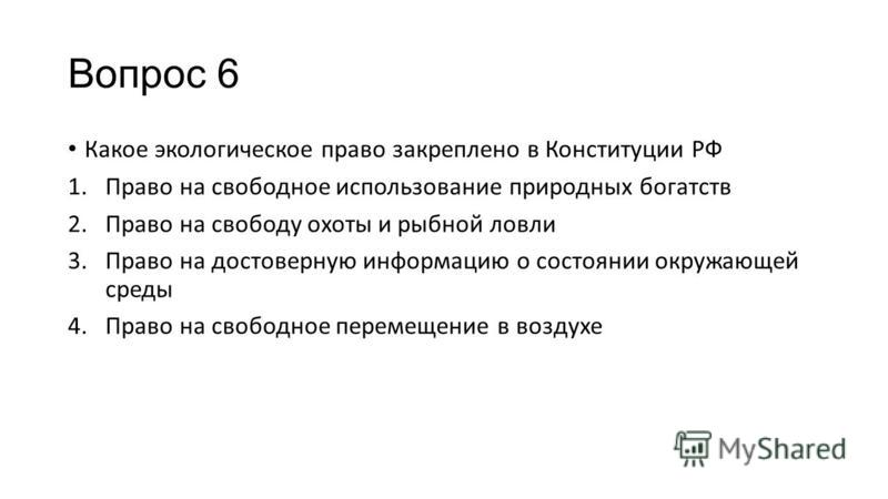 Вопрос 6 Какое экологическое право закреплено в Конституции РФ 1. Право на свободное использование природных богатств 2. Право на свободу охоты и рыбной ловли 3. Право на достоверную информацию о состоянии окружающей среды 4. Право на свободное перем