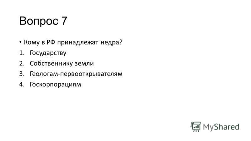 Вопрос 7 Кому в РФ принадлежат недра? 1. Государству 2. Собственнику земли 3.Геологам-первооткрывателям 4.Госкорпорациям