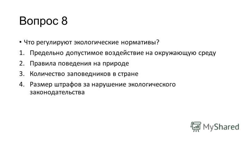 Вопрос 8 Что регулируют экологические нормативы? 1. Предельно допустимое воздействие на окружающую среду 2. Правила поведения на природе 3. Количество заповедников в стране 4. Размер штрафов за нарушение экологического законодательства