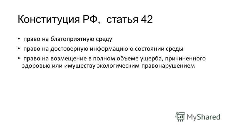 Конституция РФ, статья 42 право на благоприятную среду право на достоверную информацию о состоянии среды право на возмещение в полном объеме ущерба, причиненного здоровью или имуществу экологическим правонарушением