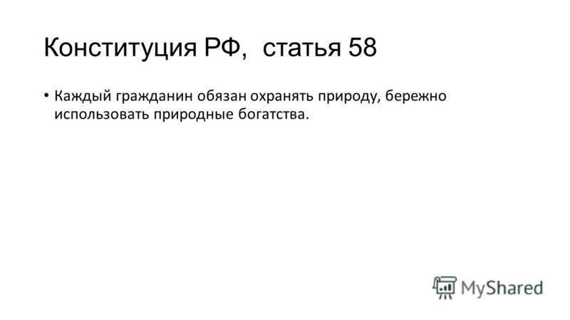 Конституция РФ, статья 58 Каждый гражданин обязан охранять природу, бережно использовать природные богатства.
