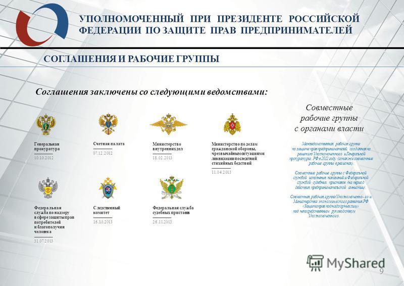 9 УПОЛНОМОЧЕННЫЙ ПРИ ПРЕЗИДЕНТЕ РОССИЙСКОЙ ФЕДЕРАЦИИ ПО ЗАЩИТЕ ПРАВ ПРЕДПРИНИМАТЕЛЕЙ СОГЛАШЕНИЯ И РАБОЧИЕ ГРУППЫ Соглашения заключены со следующими ведомствами: Совместные рабочие группы с органами власти Генеральная прокуратура Счетная палата Минист