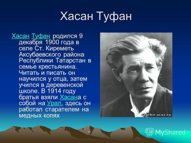 Хасан Туфан ХасанХасан Туфан родился 9 декабря 1900 года в селе Ст. Киреметь Аксубаевского района Республики Татарстан в семье крестьянина. Читать и писать он научился у отца, затем учился в деревенской школе. В 1914 году братья взяли Хасана с собой