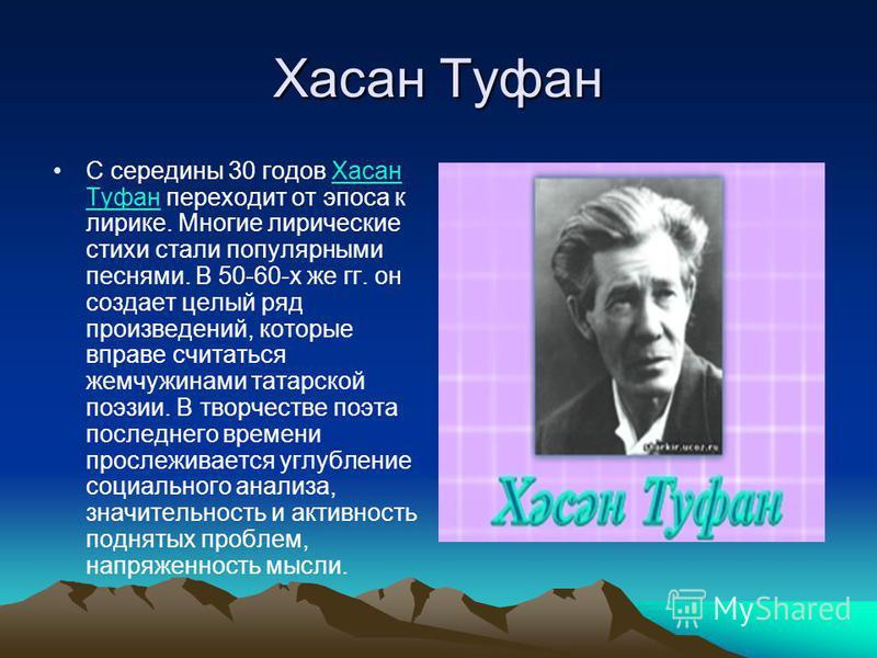 Хасан Туфан С середины 30 годов Хасан Туфан переходит от эпоса к лирике. Многие лирические стихи стали популярными песнями. В 50-60-х же гг. он создает целый ряд произведений, которые вправе считаться жемчужинами татарской поэзии. В творчестве поэта