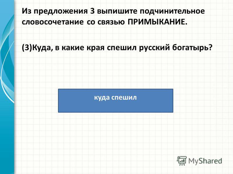 Из предложения 3 выпишите подчинительное словосочетание со связью ПРИМЫКАНИЕ. (3)Куда, в какие края спешил русский богатырь? куда спешил